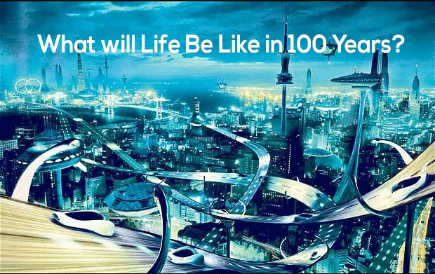 What will Life Be Like in 100 Years?