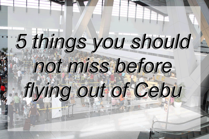 5 Things you Should not miss Before Flying out of Cebu